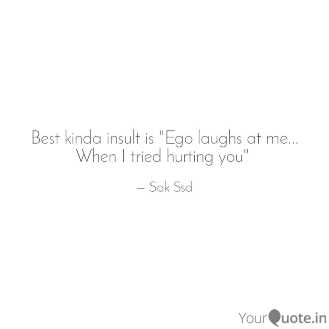 best kinda insult is ego quotes writings by sak ssd