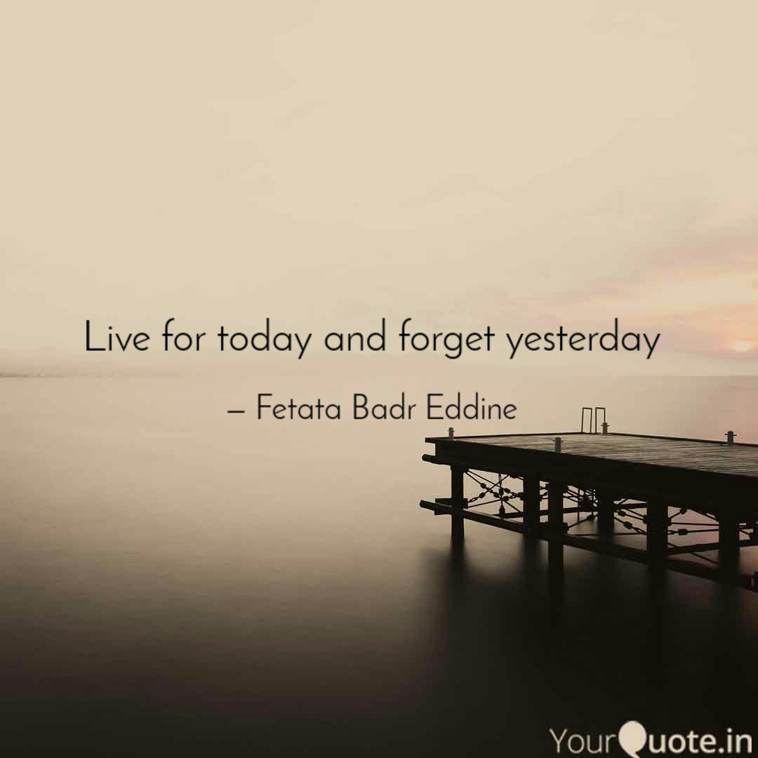 Live for today and forget  Quotes & Writings by Fetata Badr