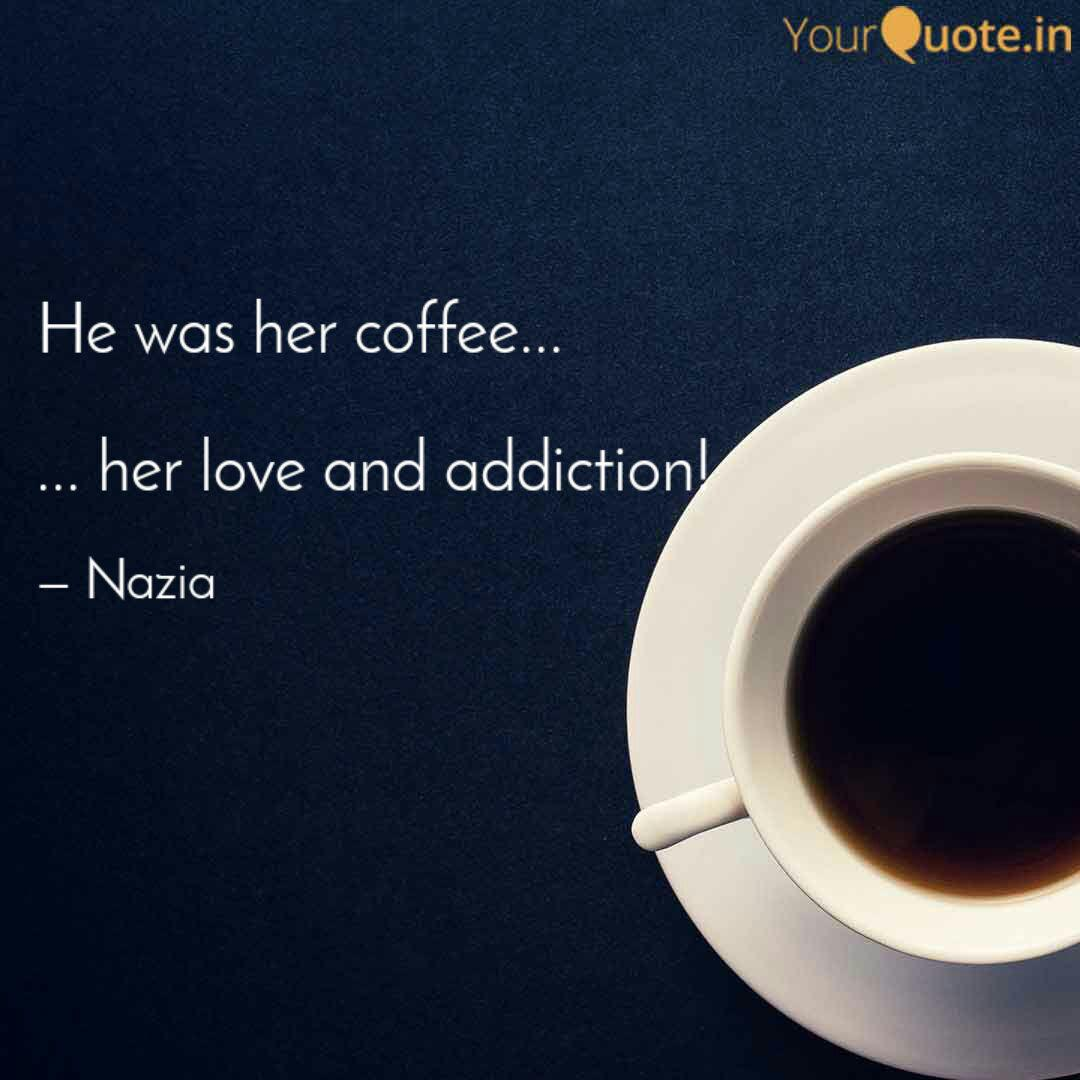 He Was Her Coffee Quotes Writings By Nazia Afreen Yourquote