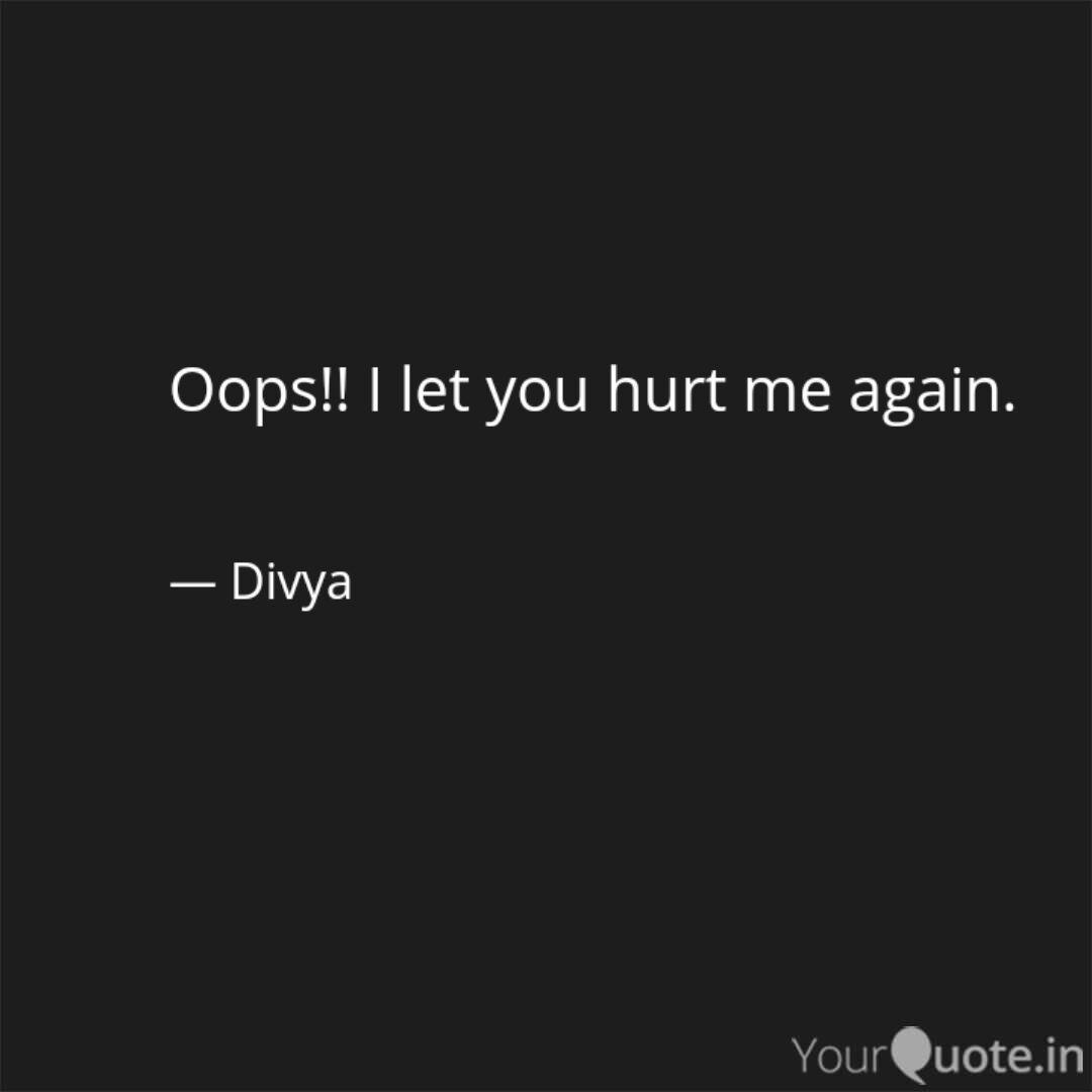 Oops!! I let you hurt me ... | Quotes & Writings by divya ...