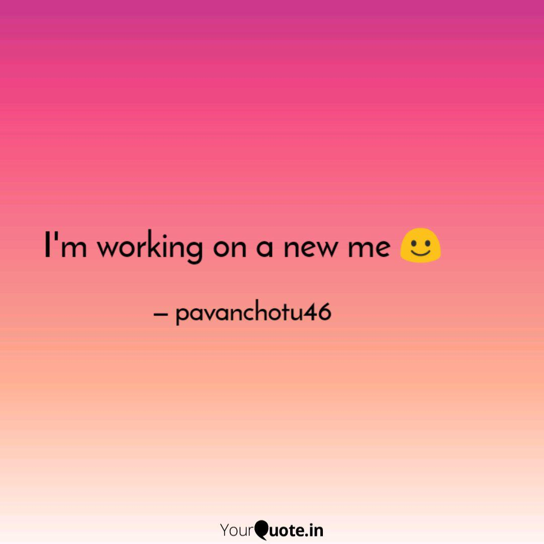 I\'m working on a new me ☺... | Quotes & Writings by ...