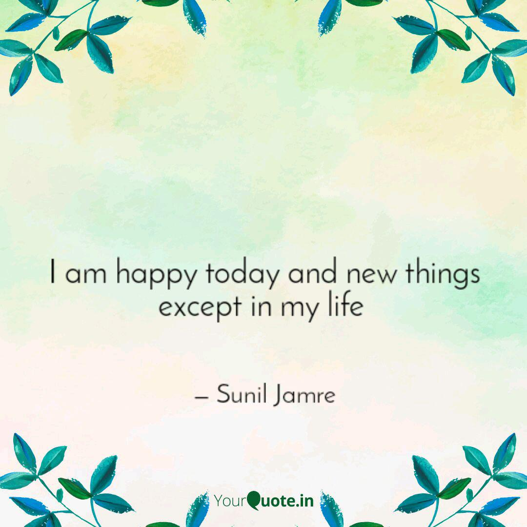 I am happy today and new   Quotes & Writings by Sunil Jamre