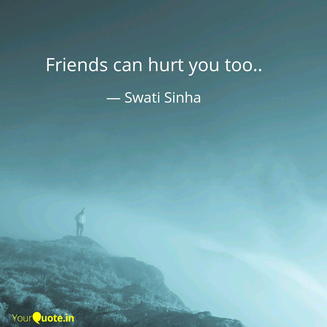 friends can hurt you too quotes writings by swati sinha