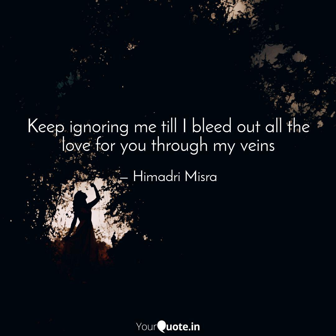 Keep ignoring me till I b... | Quotes & Writings by Himadri ...