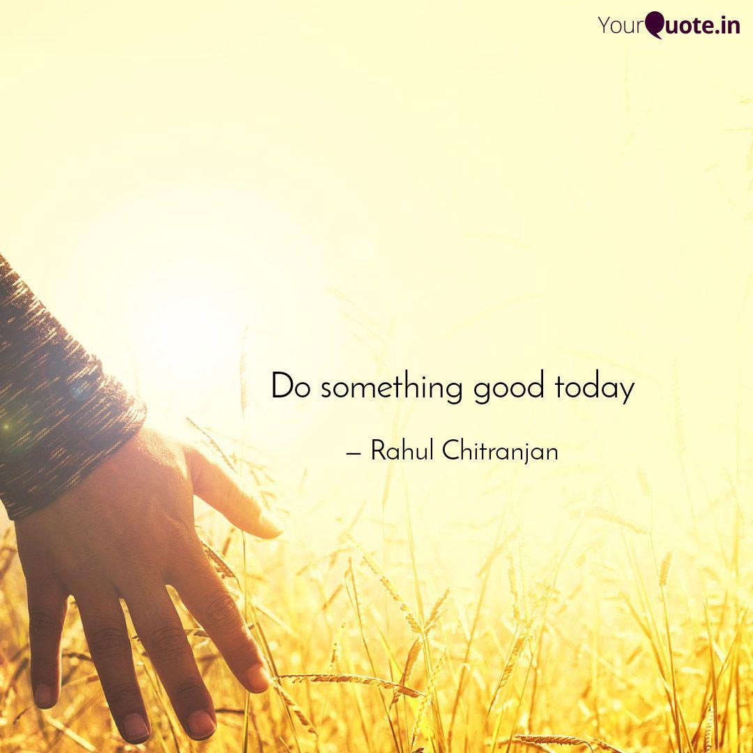 Do something good today  Quotes & Writings by Rahul Chitranjan