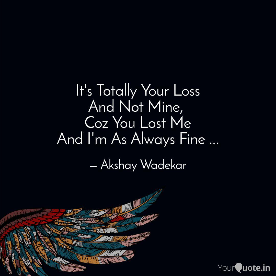 It\'s Totally Your Loss An...   Quotes & Writings by Akshay ...