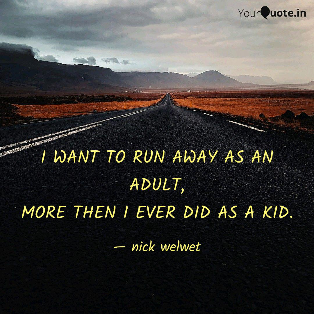 I WANT TO RUN AWAY AS AN ... | Quotes & Writings by nick welwet ...