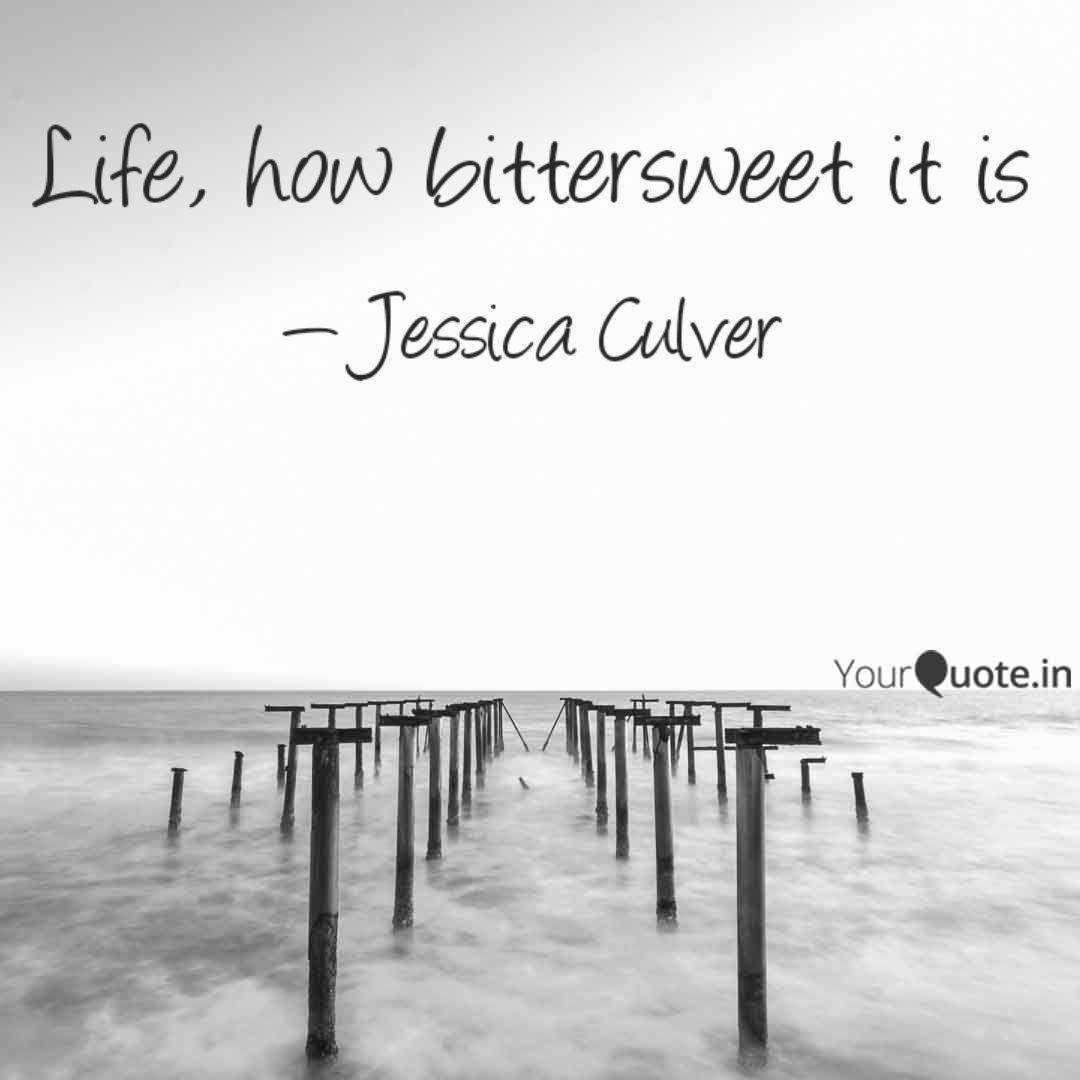Life, how bittersweet it ... | Quotes & Writings by Jessica Culver ...
