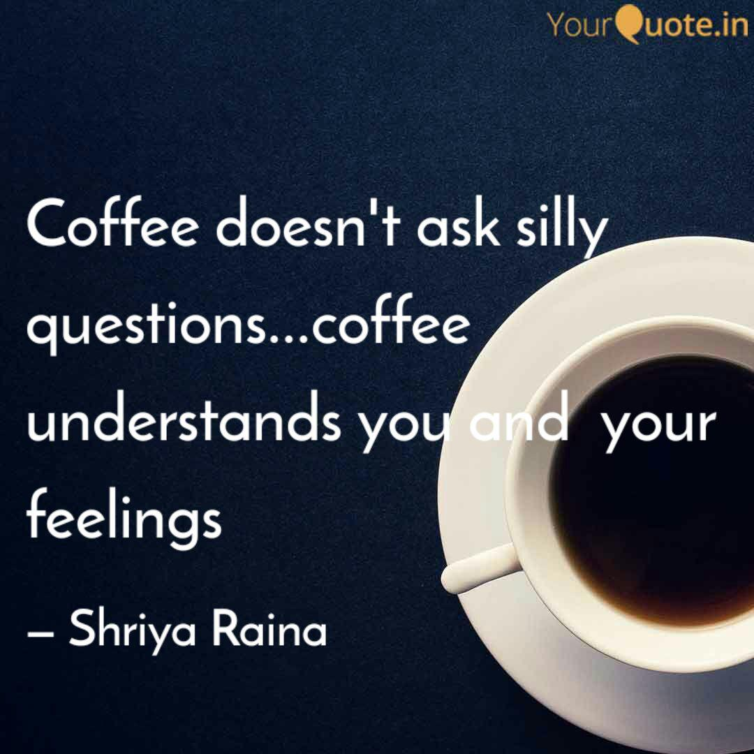 Coffee Doesn T Ask Silly Quotes Writings By Shriya Raina Yourquote