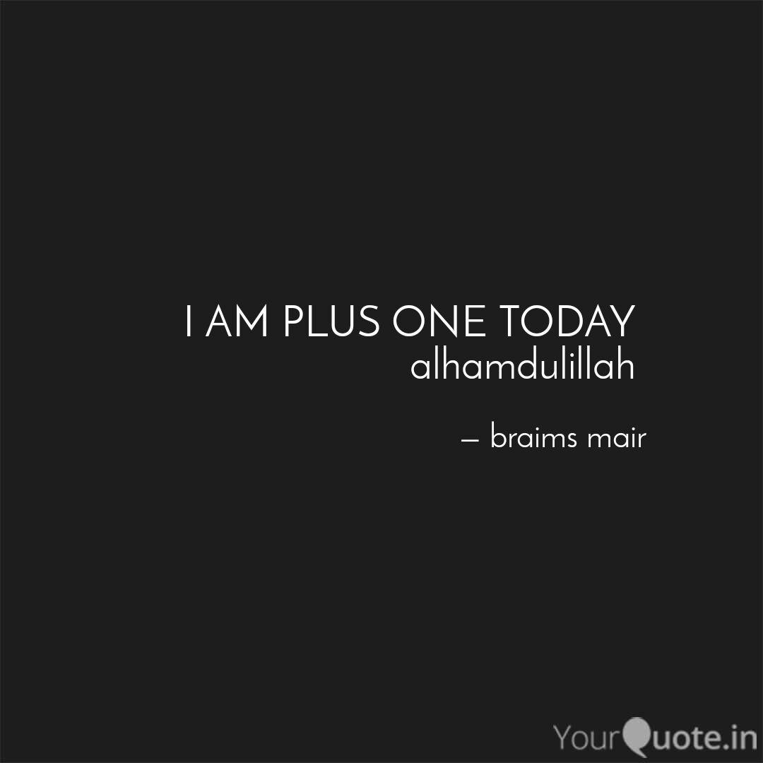 I AM PLUS ONE TODAY   Quotes & Writings by braims mair  YourQuote