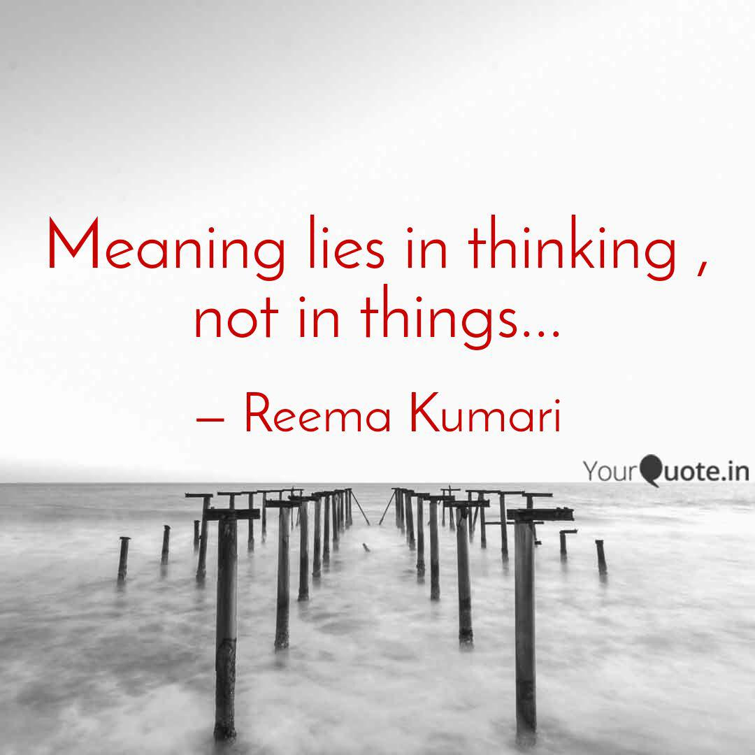 Meaning lies in thinking     | Quotes & Writings by Reema