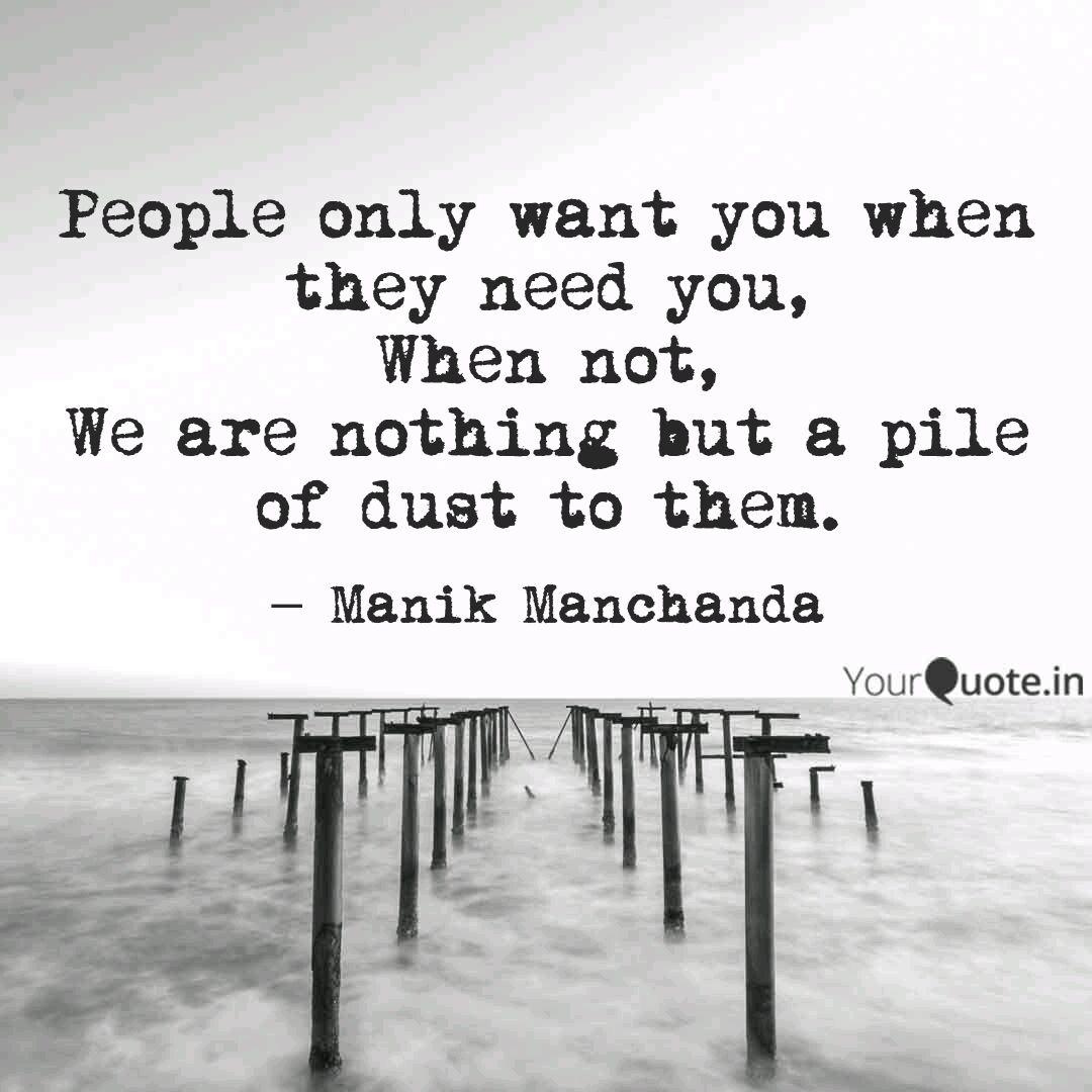People only want you when... | Quotes & Writings by Manik ...