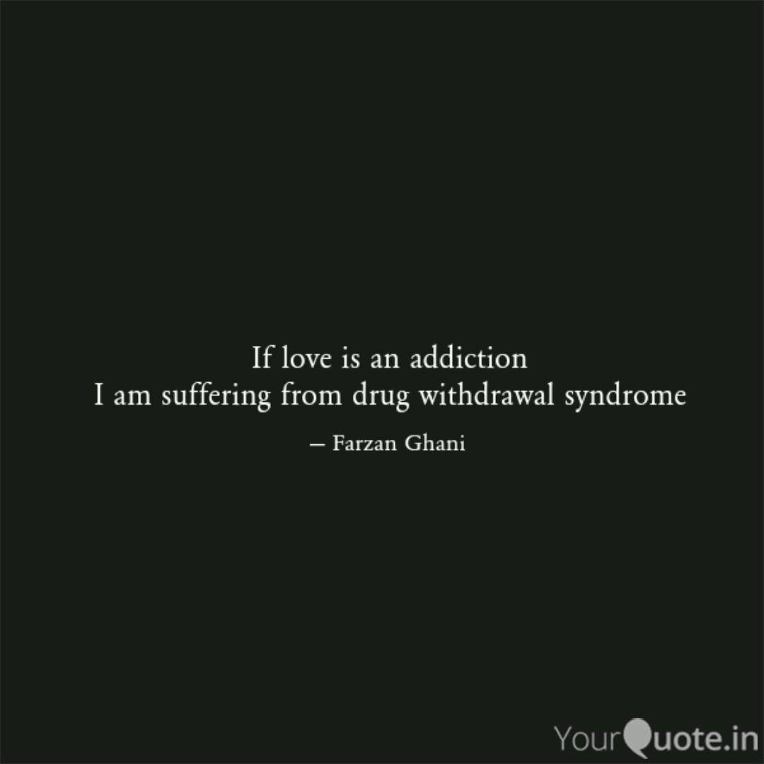 If love is an addiction I  Quotes & Writings by Farzan Ghani