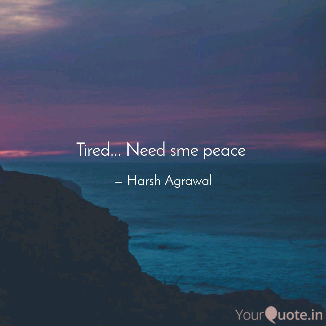 Tired Need Sme Peace Quotes Writings By Harsh Agrawal Yourquote