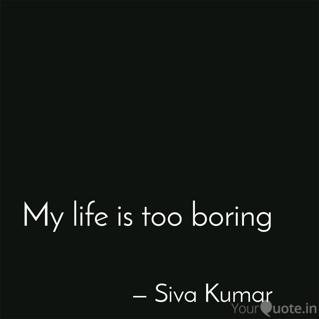 My life is too boring  Quotes & Writings by Siva Kumar  YourQuote
