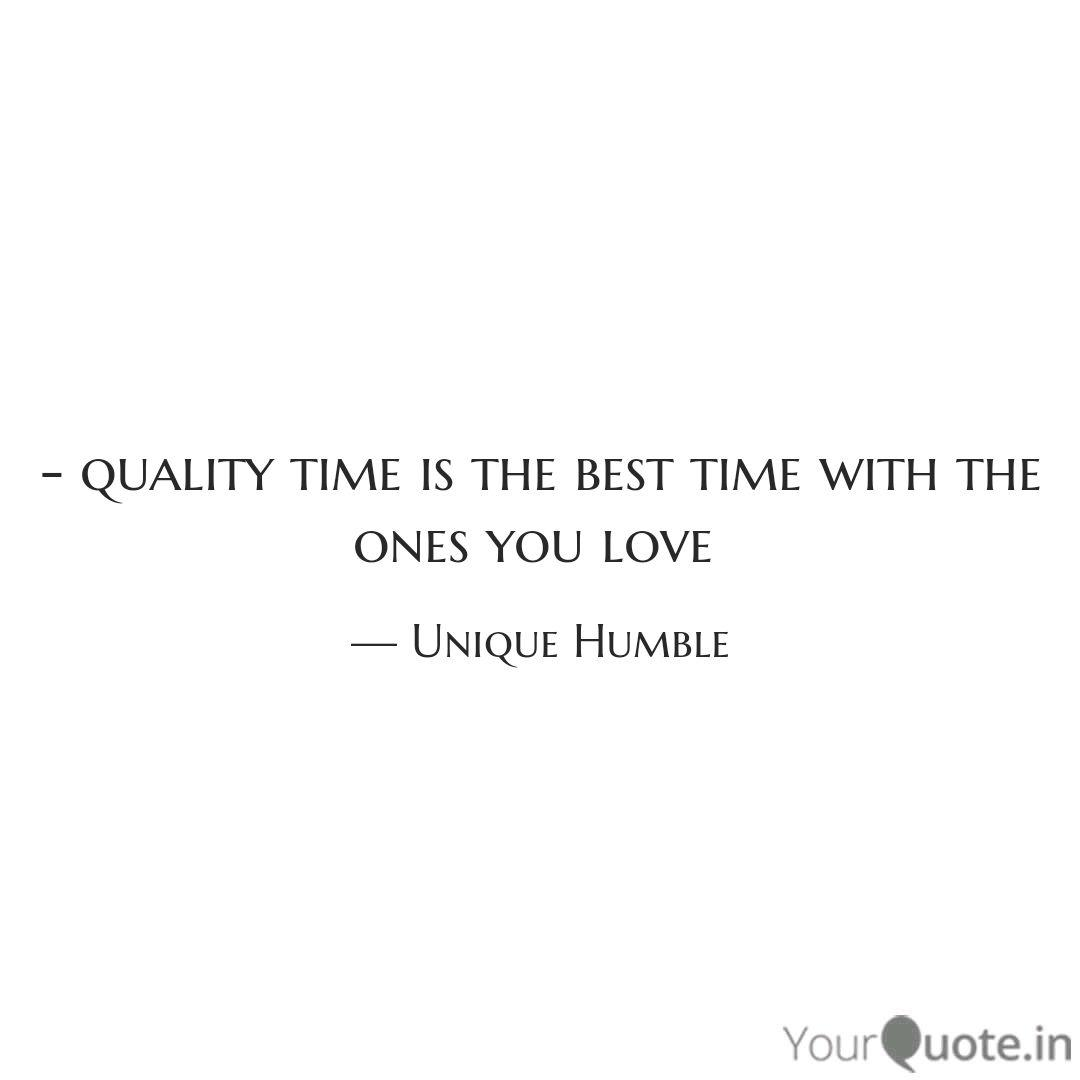 quality time is the bes quotes writings by unique humble