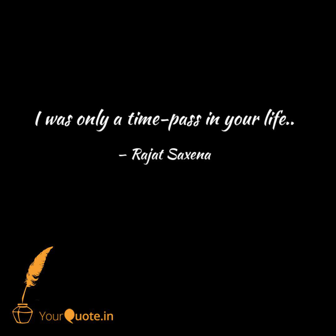 I Was Only A Time Pass In Quotes Writings By Rajat Saxena Yourquote