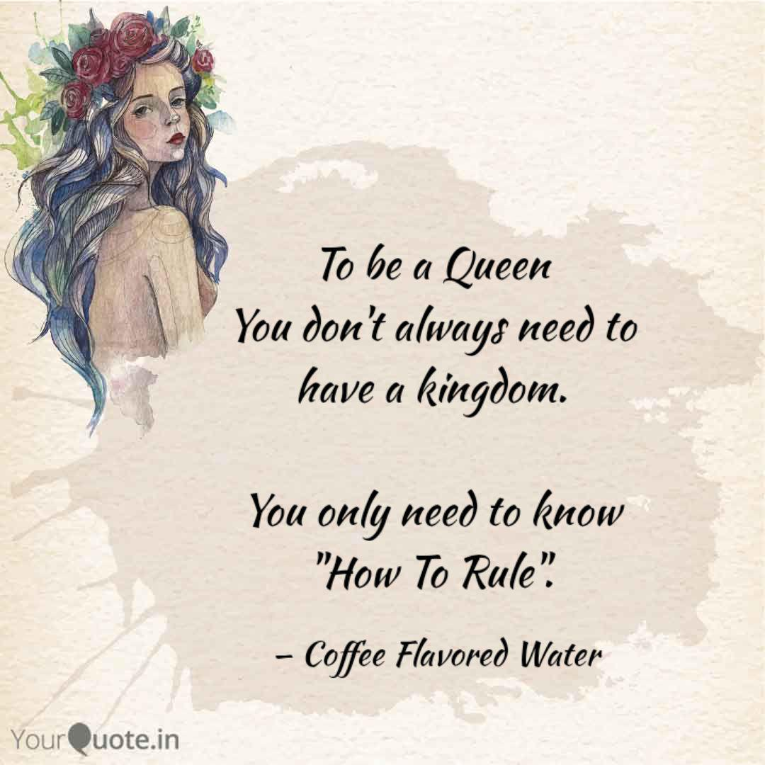 To Be A Queen You Don T Quotes Writings By Coffee Flavored Water Yourquote