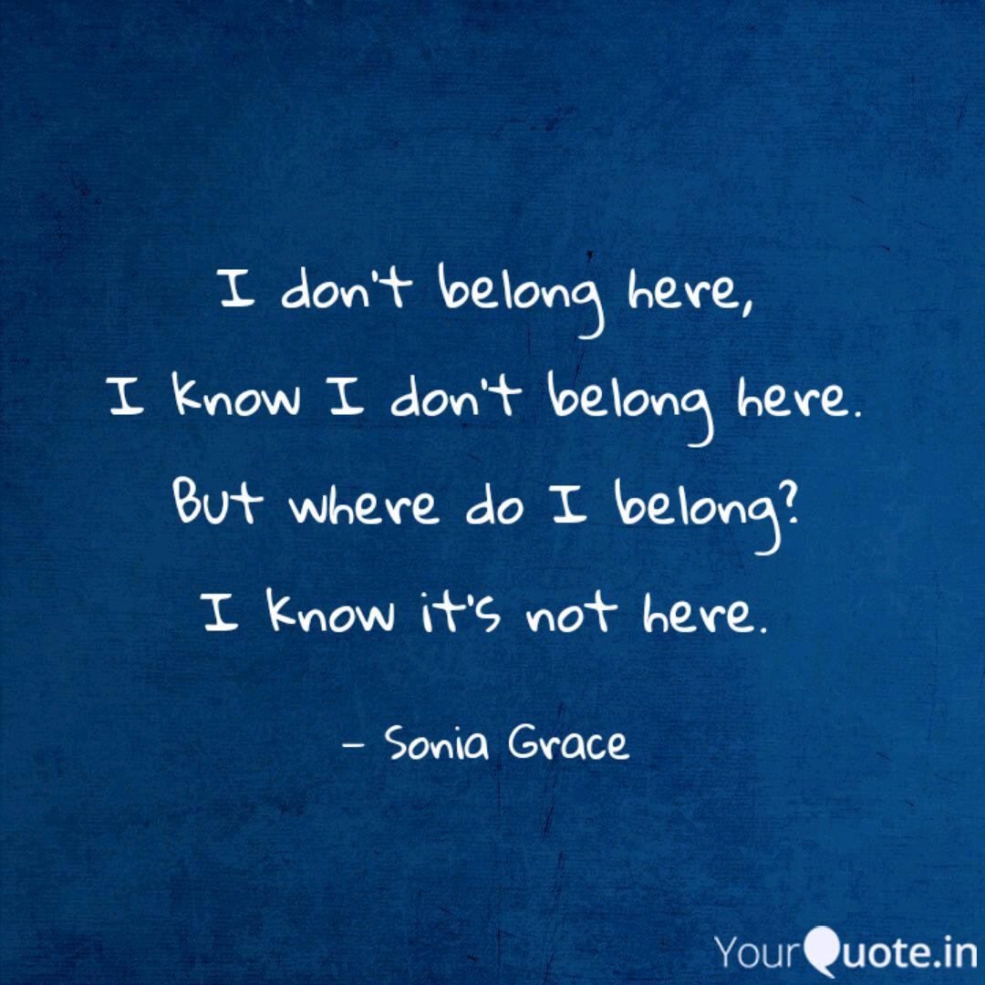 I don\'t belong here, I kn... | Quotes & Writings by Sonia ...