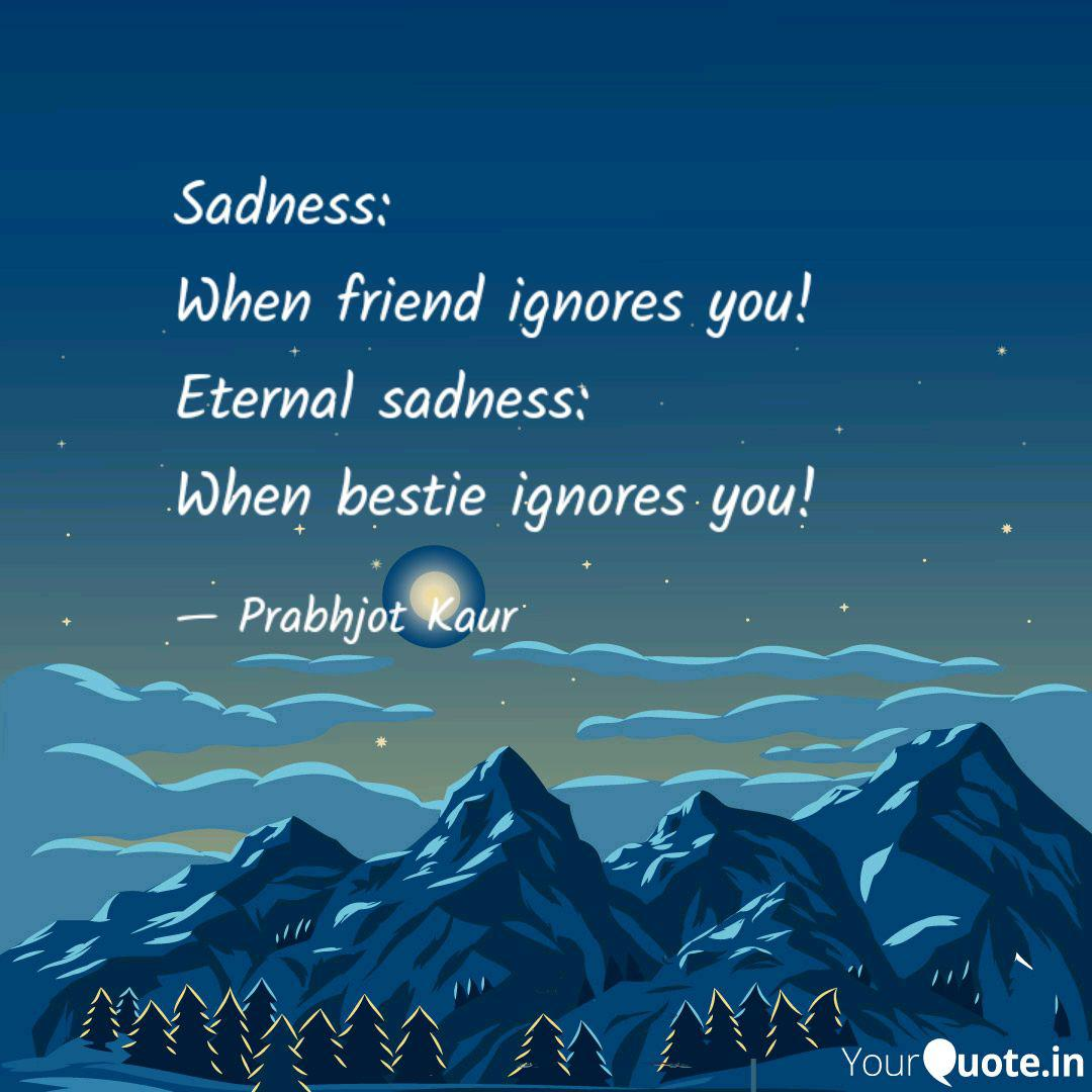 sadness when friend igno quotes writings by prabhjot kaur